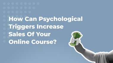 How Can Psychological Triggers Increase Sales Of Your Online Course?